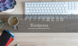 【Wordpress】パーマリンクの設定は最重要!SEO対策になるオススメ設定を紹介!