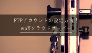 【wpXクラウドサーバー】FTPアカウントの設定とパスワード変更方法!